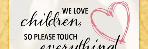 We love children, so please touch EVERYTHING!